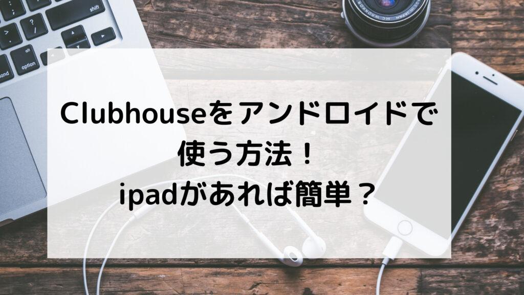 Clubhouseをアンドロイドで使う方法!ipadがあれば簡単?