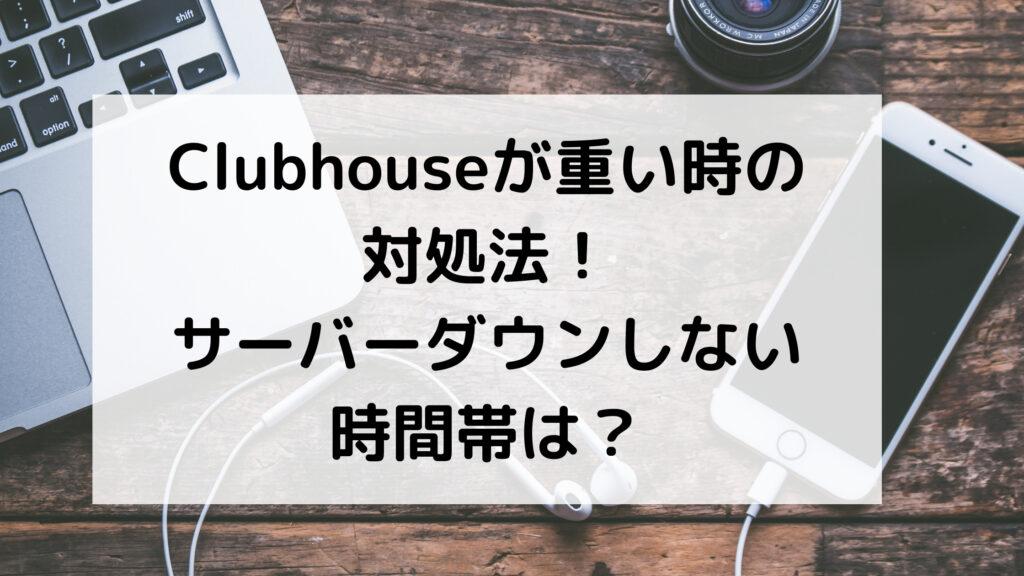 Clubhouse クラブハウス 重い 対処法 サーバーダウン