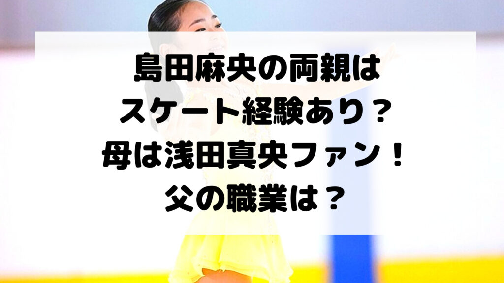 島田麻央の両親はスケート経験あり?母は浅田真央ファン!父の職業は?