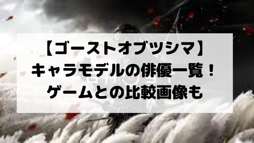 【ゴーストオブツシマ】キャラモデルの俳優一覧!ゲームとの比較画像も