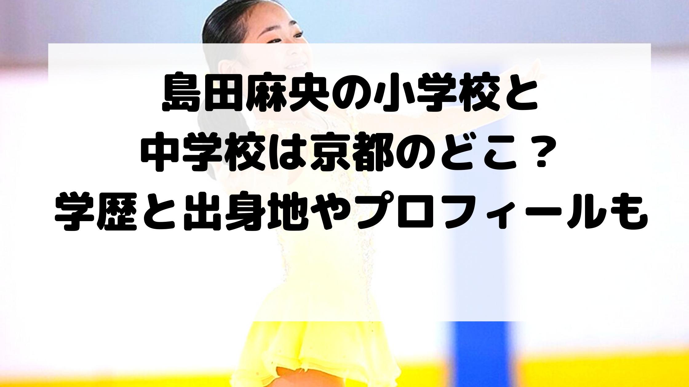 島田麻央の小学校と中学校は京都のどこ?学歴と出身地やプロフィールも