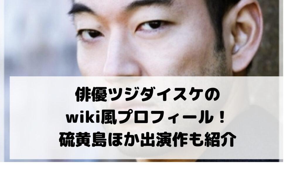 俳優ツジダイスケのwiki風プロフィール!硫黄島ほか出演作も紹介