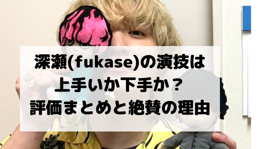 深瀬(fukase)の演技は上手いか下手か?映画界の評価まとめ