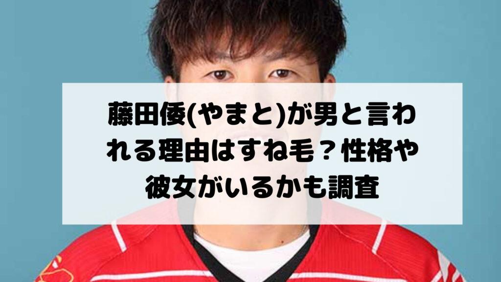 藤田倭(やまと)が男と言われる理由はすね毛?性格や彼女がいるかも調査