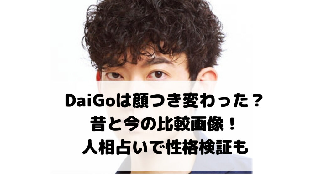 DaiGoは顔つき変わった?昔と今の比較画像!人相占いで性格検証も